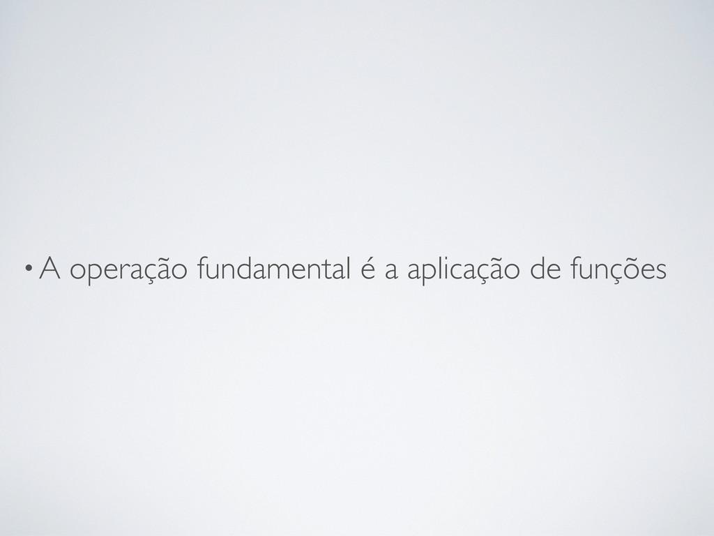 •A operação fundamental é a aplicação de funções