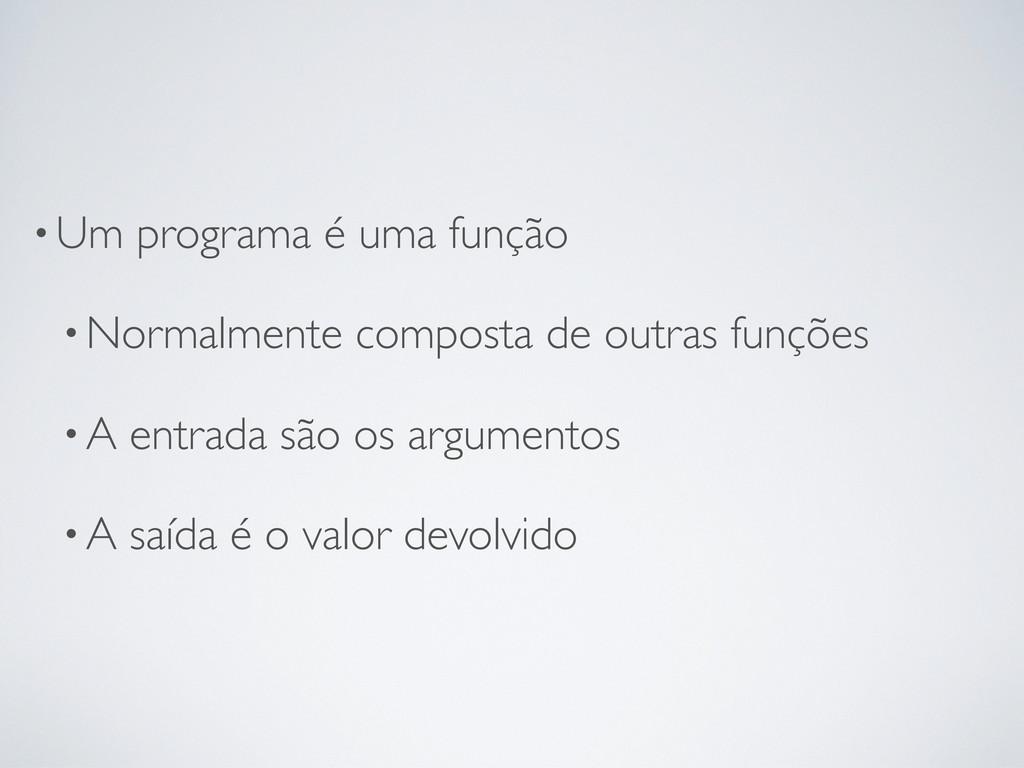 •Um programa é uma função •Normalmente composta...