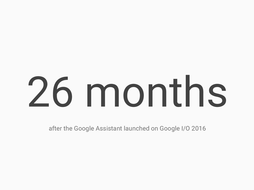 26 months after the Google Assistant launched o...