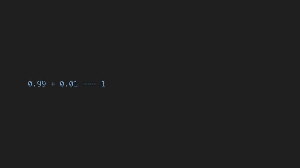 0.99 + 0.01 === 1