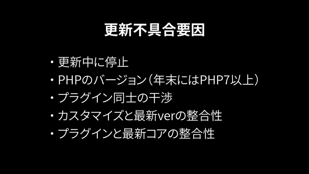 更新不具合要因 ・ 更新中に停止 ・ PHPのバージョン(年末にはPHP7以上) ・ プラグイ...