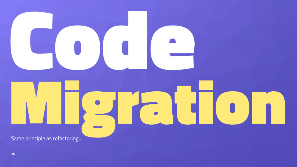 Code Migration Same principle as refactoring......