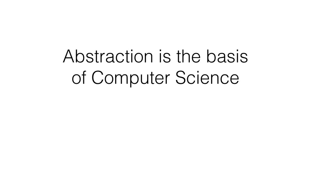 Abstraction is the basis of Computer Science