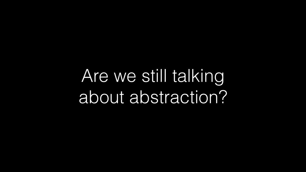 Are we still talking about abstraction?