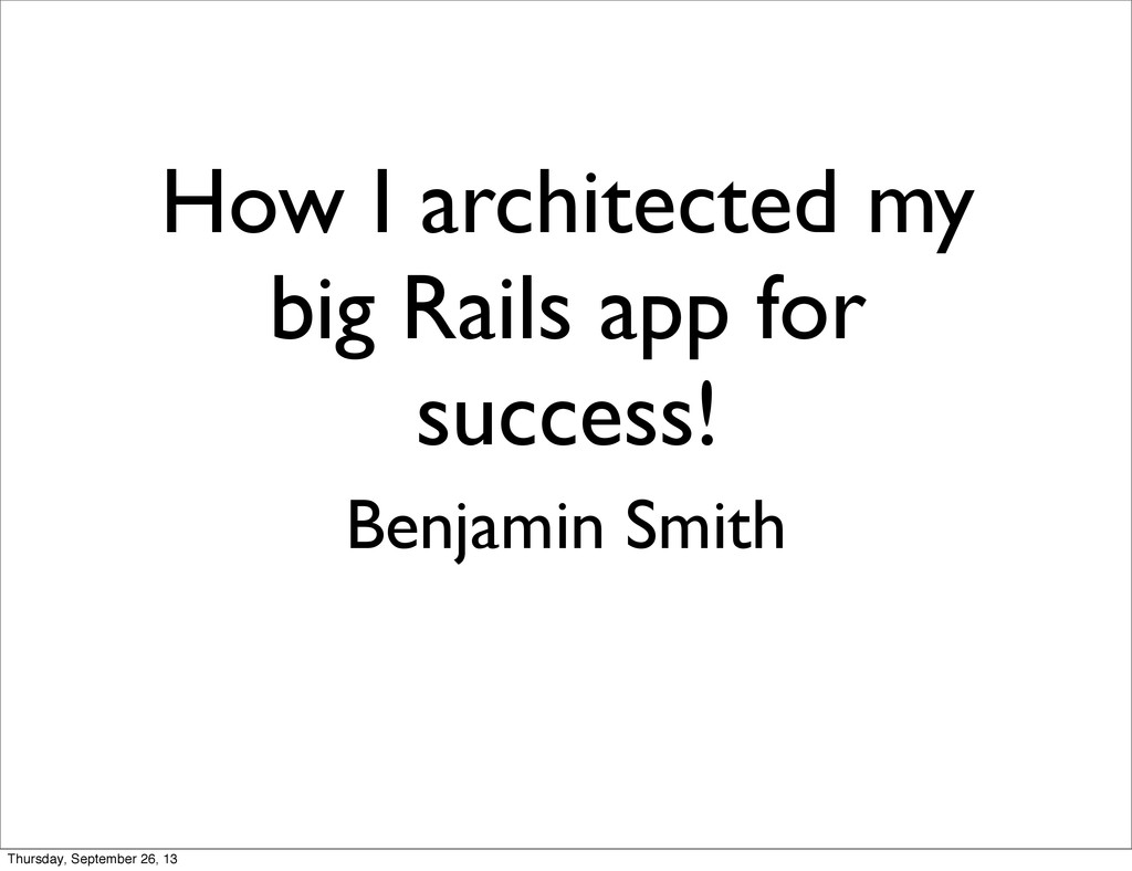 How I architected my big Rails app for success!...