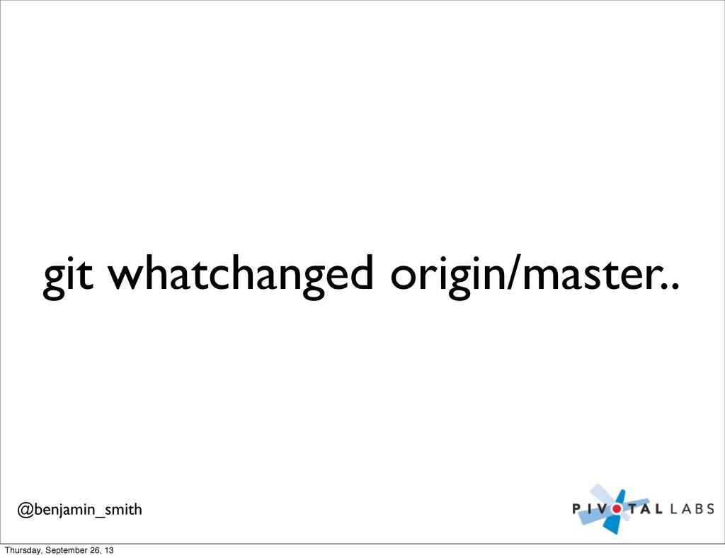 git whatchanged origin/master.. @benjamin_smith...