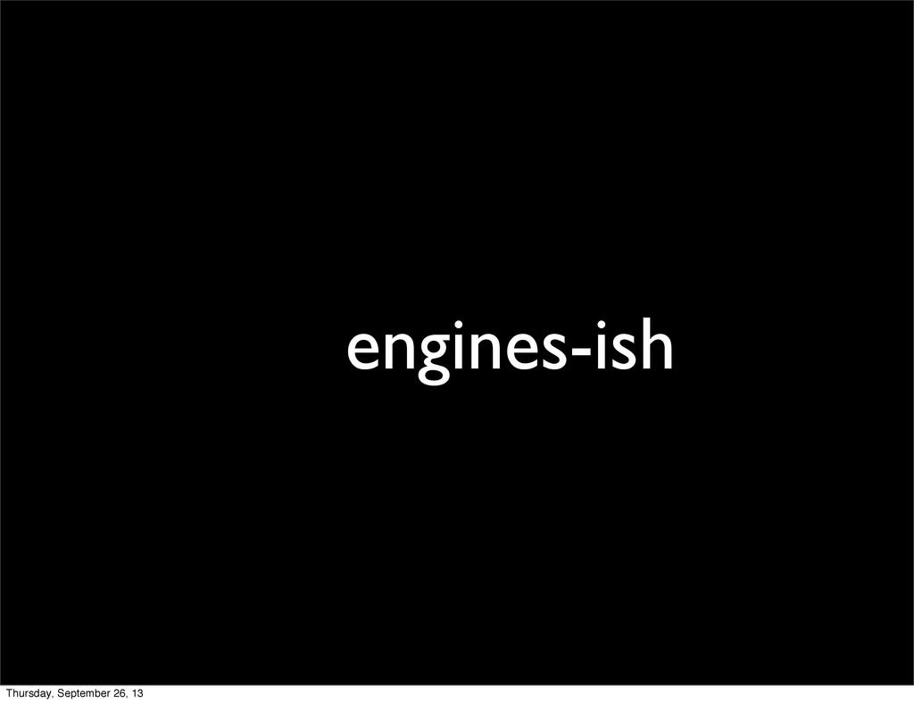 engines-ish Thursday, September 26, 13