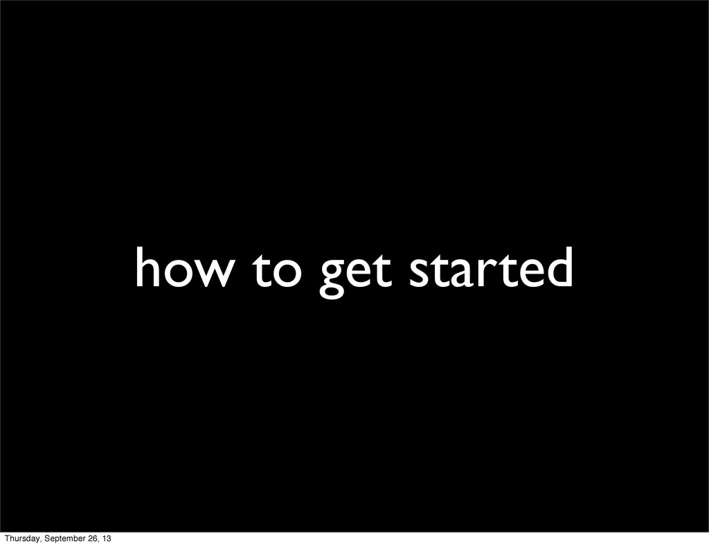 how to get started Thursday, September 26, 13