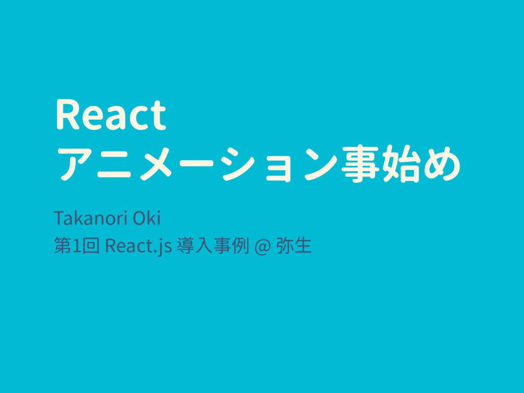 React アニメーション事始め Takanori Oki 第1回 React.js 導入事例...