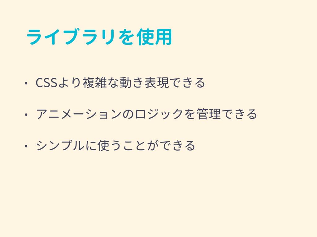 ライブラリを使用 • CSSより複雑な動き表現できる • アニメーションのロジックを管理できる...