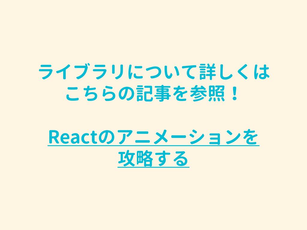 ライブラリについて詳しくは こちらの記事を参照! Reactのアニメーションを 攻略する