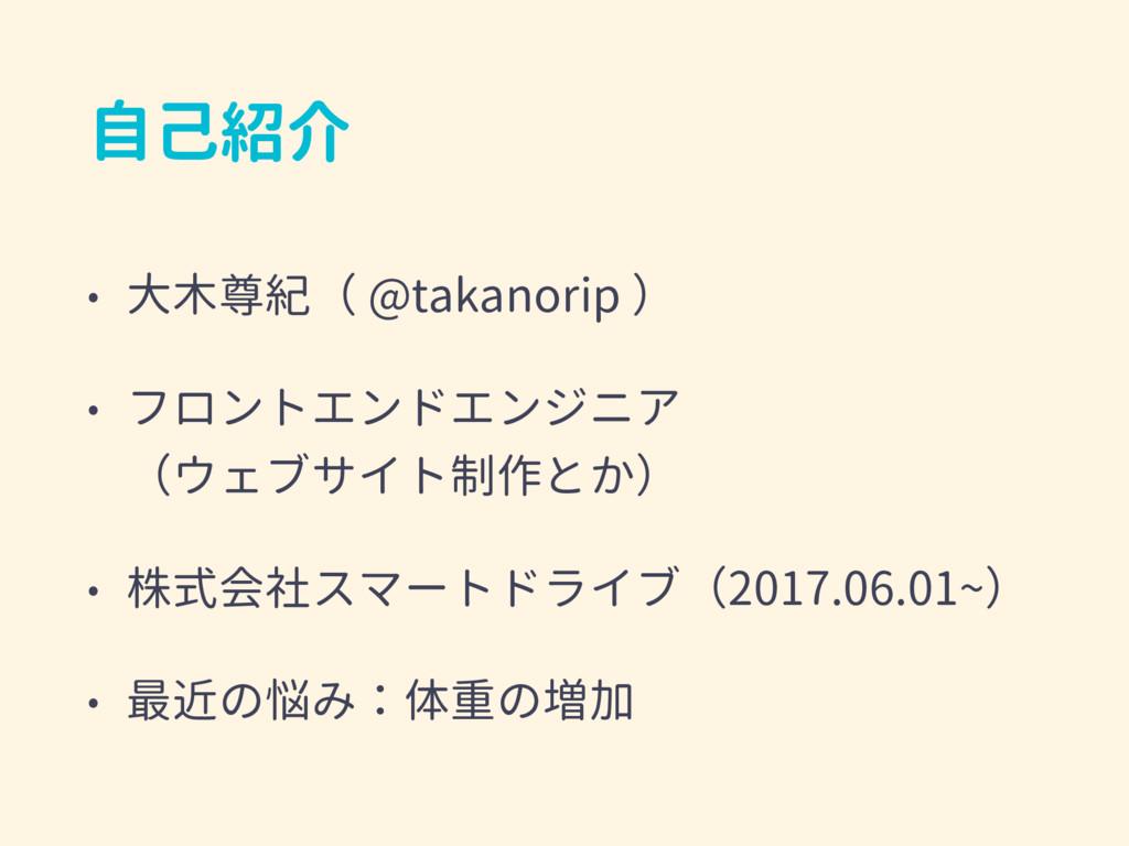 自己紹介 • 大木尊紀( @takanorip ) • フロントエンドエンジニア (ウェブサ...
