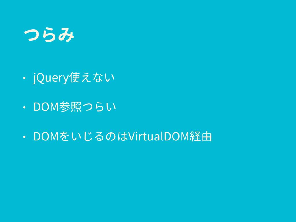 つらみ • jQuery使えない • DOM参照つらい • DOMをいじるのはVirtualD...