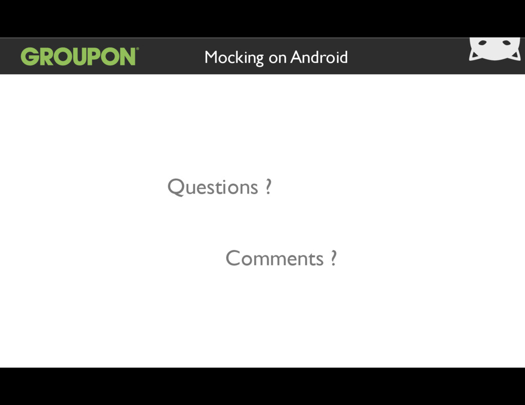 Mocking on Android Questions ? Comments ?