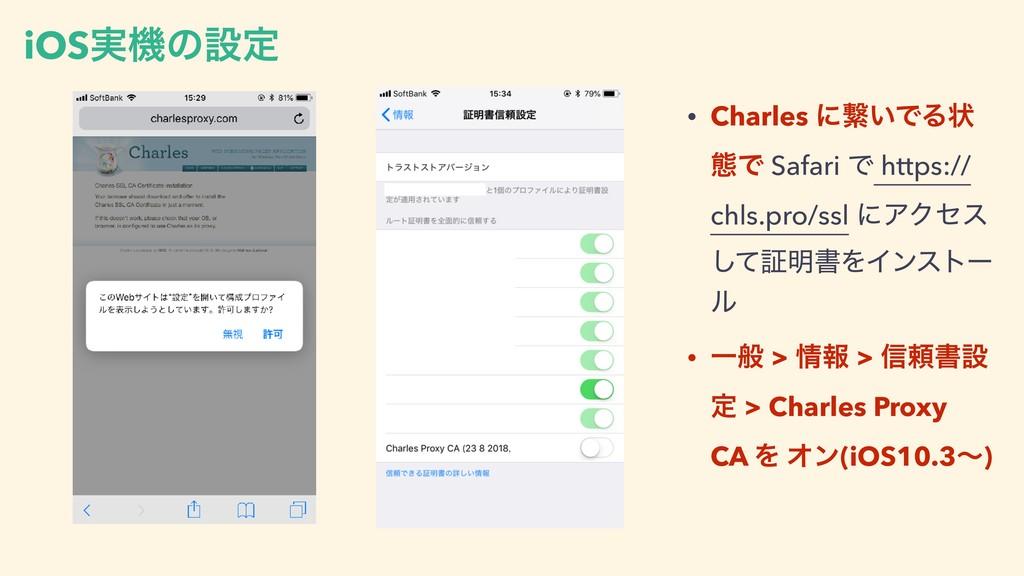 iOS࣮ػͷઃఆ • Charles ʹܨ͍ͰΔঢ় ଶͰ Safari Ͱ https:// ...