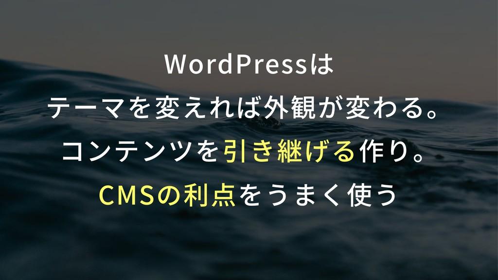 WordPressは テーマを変えれば外観が変わる。 コンテンツを引き継げる作り。 CM...