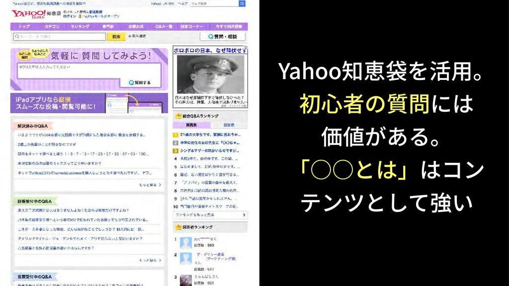 Yahoo知恵袋を活⽤。 初⼼者の質問には 価値がある。 「○○とは」はコン テンツとして強い