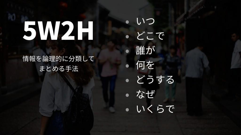 5W2H 情報を論理的に分類して まとめる⼿法 • いつ • どこで • 誰が • 何を ...