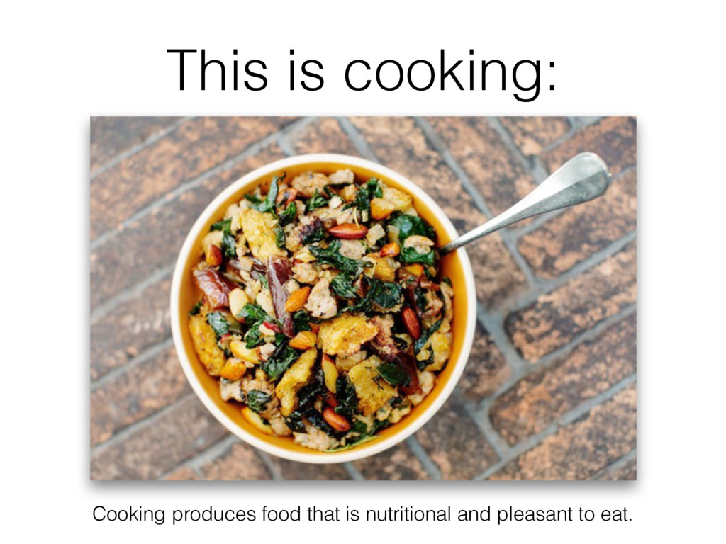 This is cooking: Cooking produces food that is ...