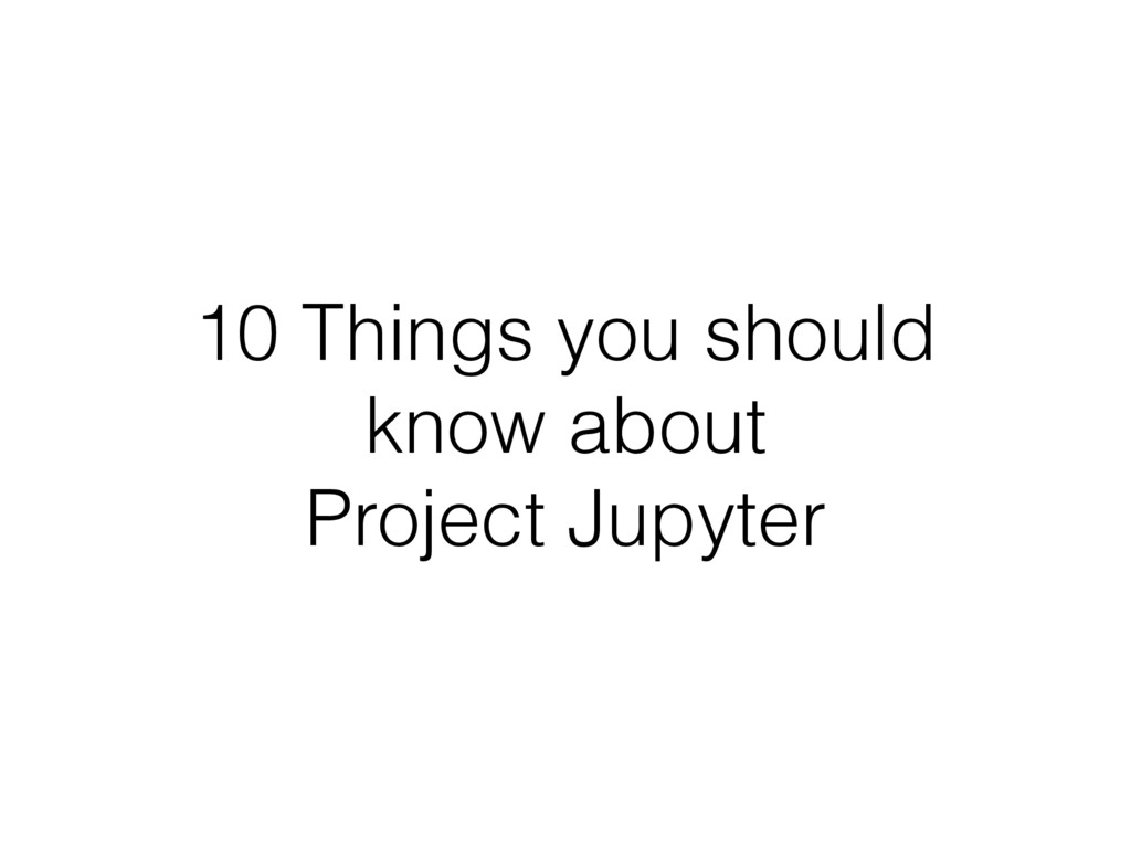 10 Things you should know about Project Jupyter