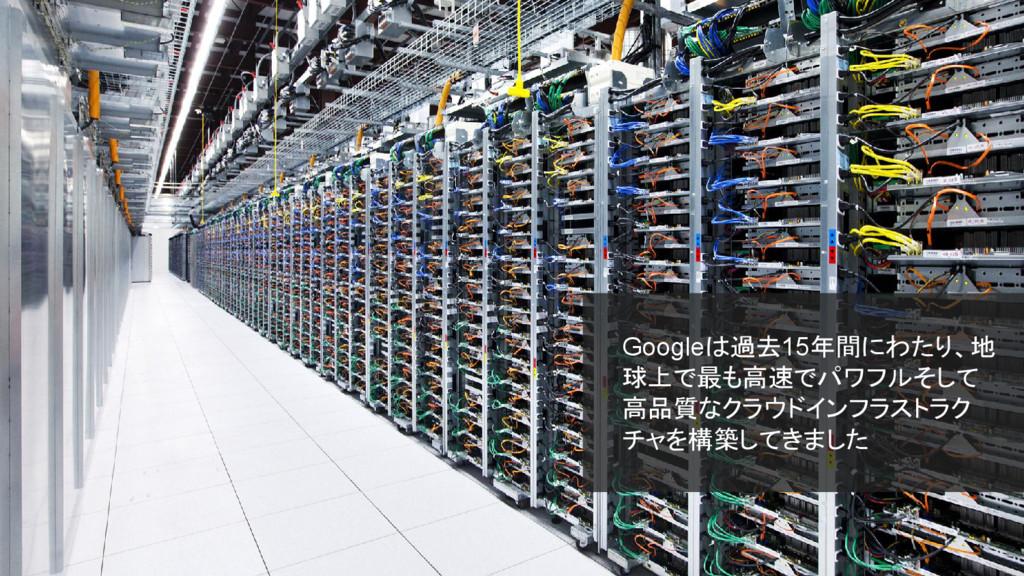 Googleは過去15年間にわたり、地 球上で最も高速でパワフルそして 高品質なクラウドインフ...