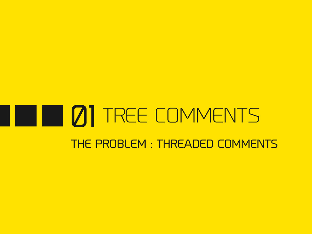 01 TREE COMMENTS THE PROBLEM : THREADED COMMENTS