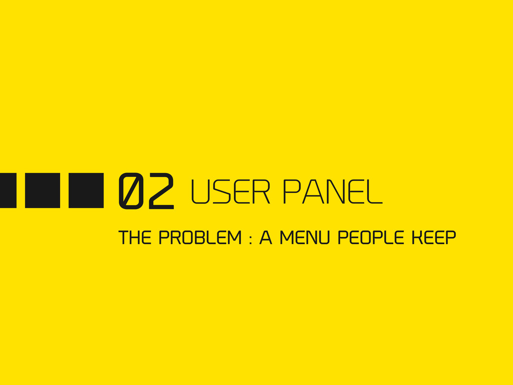02 USER PANEL THE PROBLEM : A MENU PEOPLE KEEP