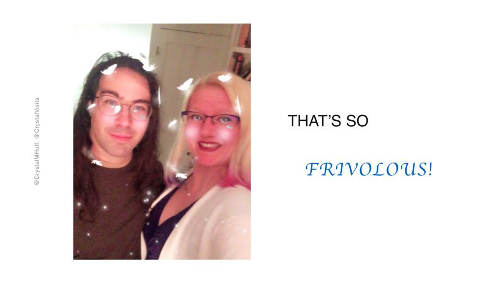 @CrystalMHuff, @CrystalVisits FRIVOLOUS! THAT'S...