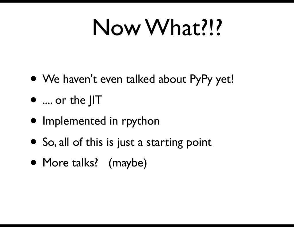 Now What?!? • We haven't even talked about PyPy...