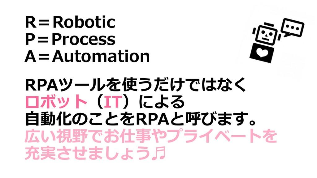 R=Robotic P=Process A=Automation RPAツールを使うだけではな...