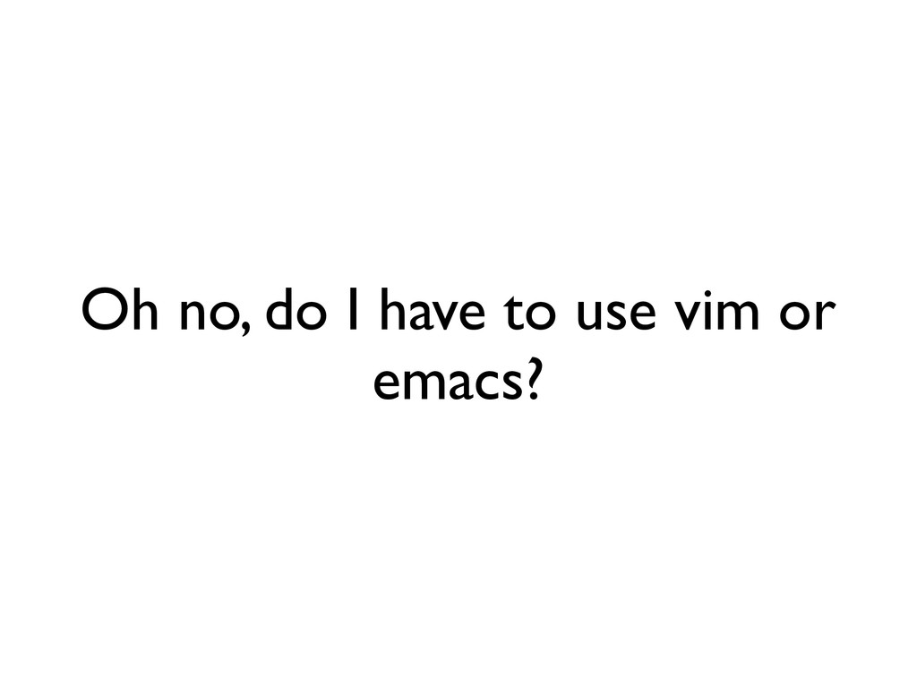 Oh no, do I have to use vim or emacs?