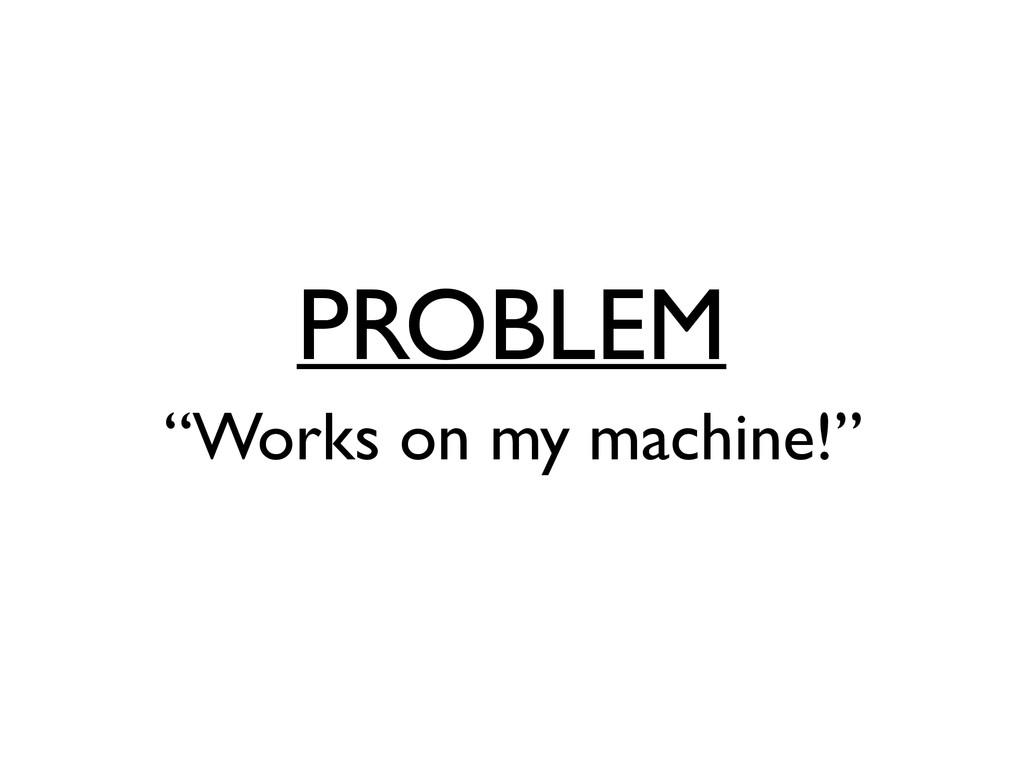 """PROBLEM """"Works on my machine!"""""""