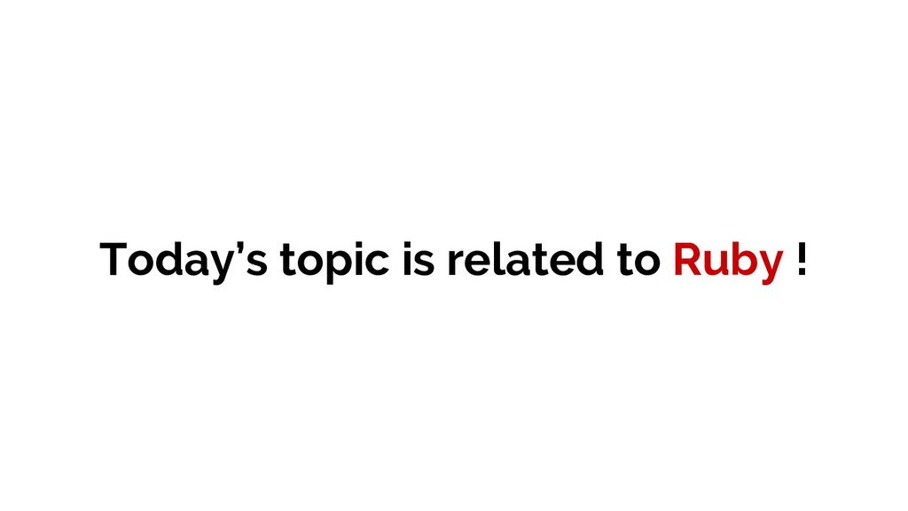 Today's topic is related to Ruby !