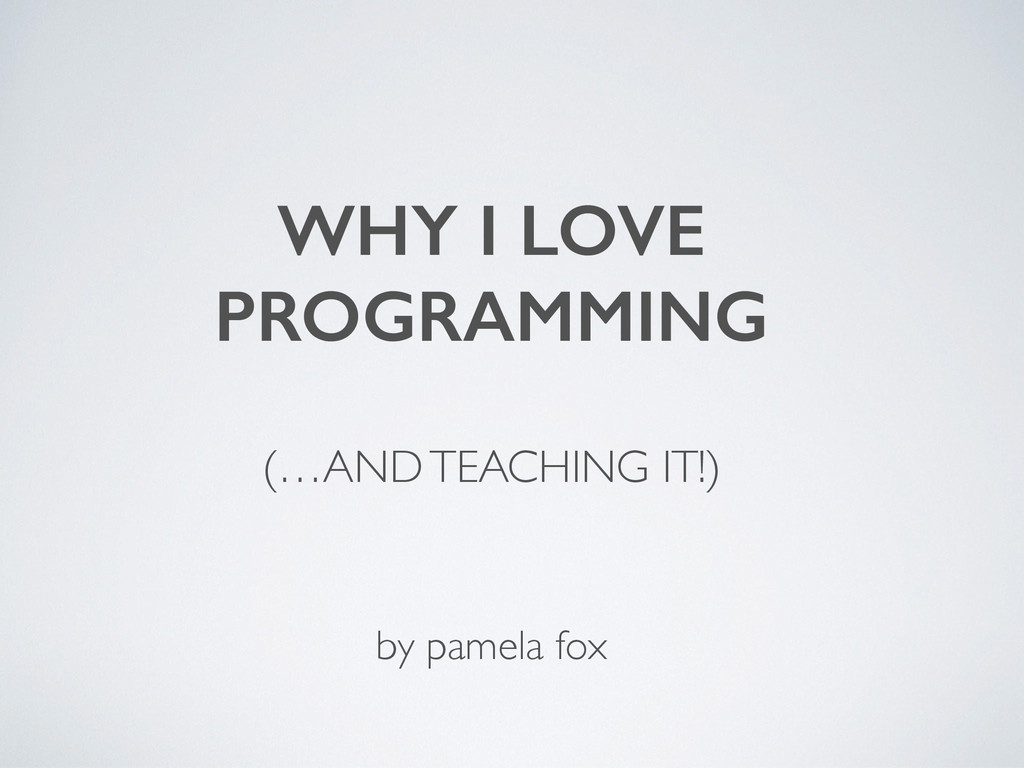 WHY I LOVE PROGRAMMING ! (…AND TEACHING IT!) ...