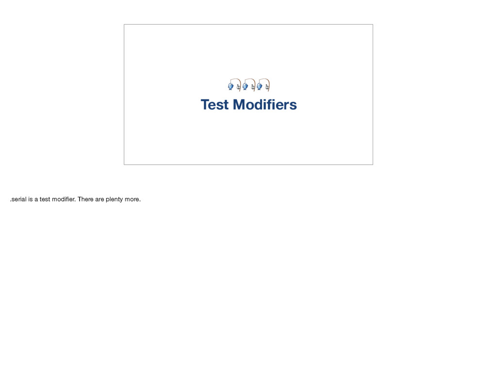 Test Modifiers .serial is a test modifier. There...