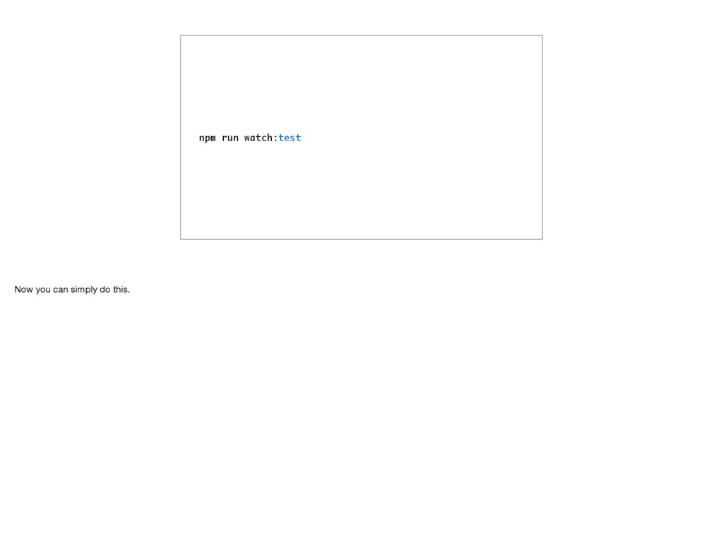 npm run watch:test Now you can simply do this.