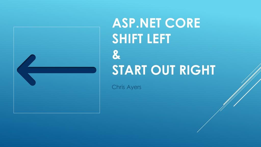 ASP.NET CORE SHIFT LEFT & START OUT RIGHT Chris...
