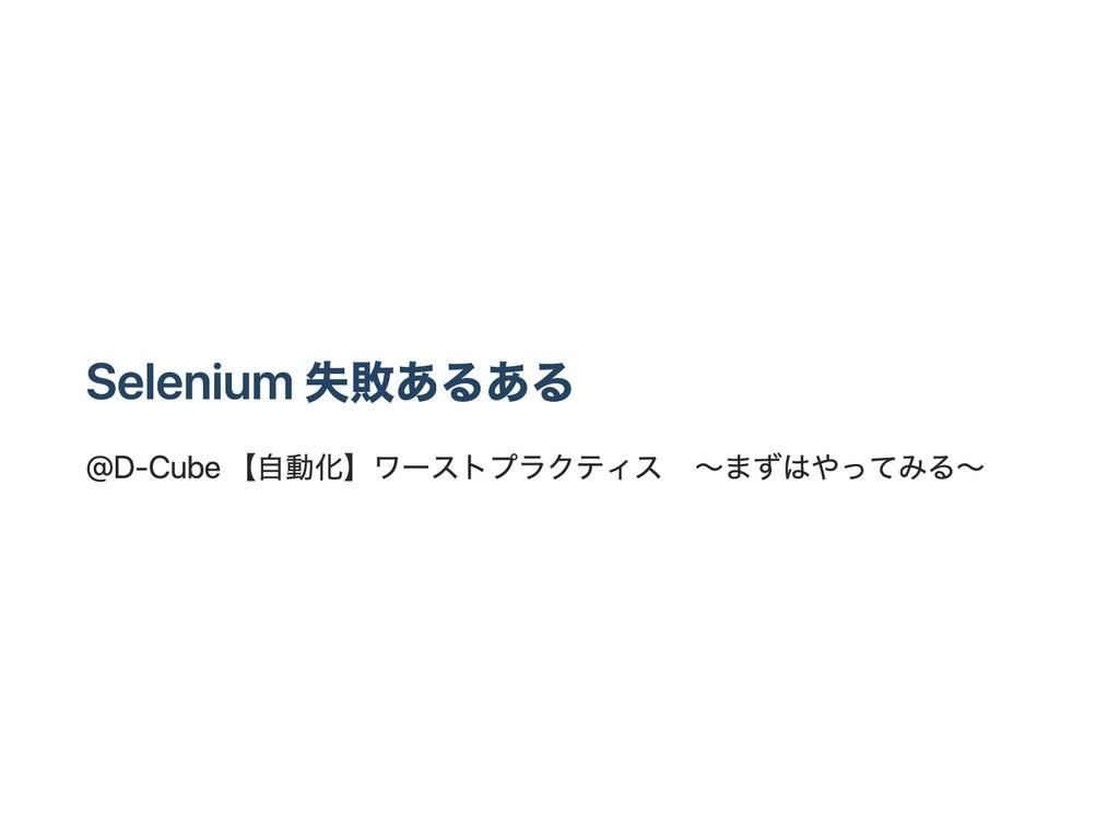 Selenium 失敗あるある @D‑Cube 【自動化】ワーストプラクティス ~まずはやって...