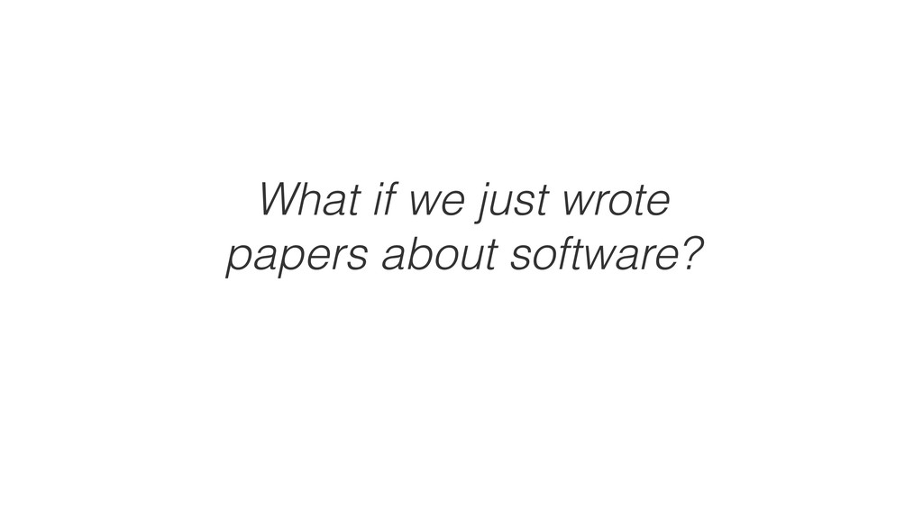 What if we just wrote papers about software?