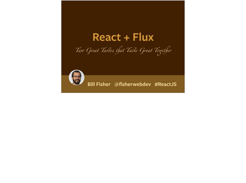 React + Flux Two Great Tastes that Taste Great ...