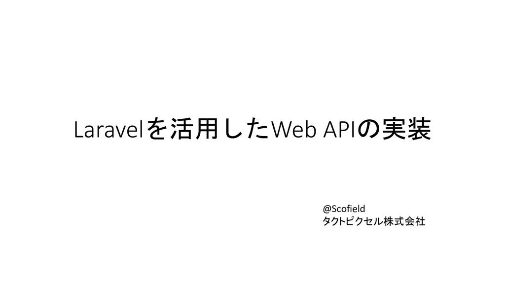 Laravelを活用したWeb APIの実装 @Scofield タクトピクセル株式会社