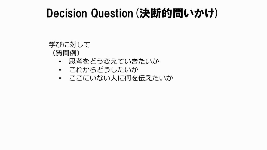 Decision Question(決断的問いかけ) 学びに対して (質問例) • 思考をどう...