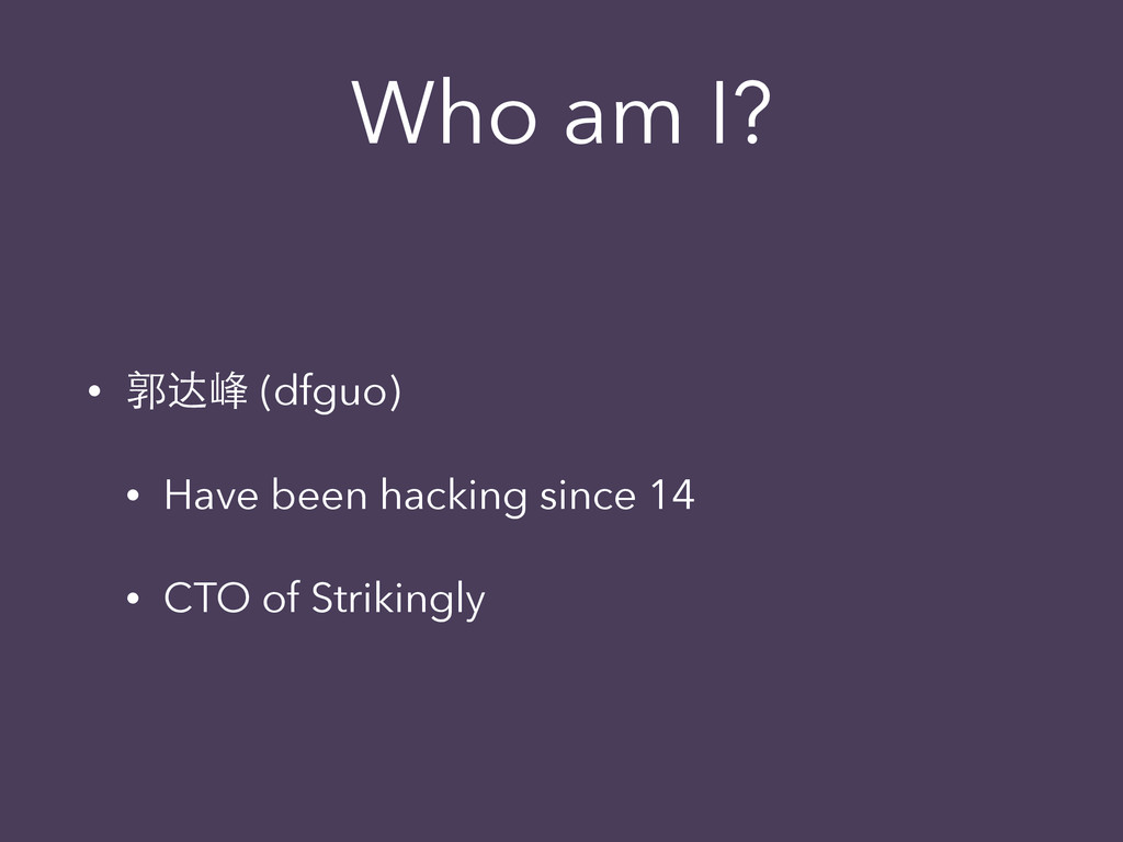 Who am I? • 郭达峰 (dfguo) • Have been hacking sin...