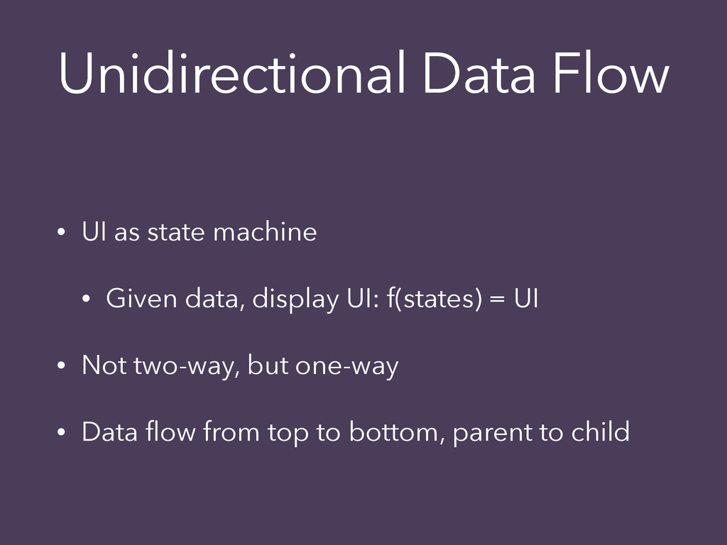 Unidirectional Data Flow • UI as state machine ...