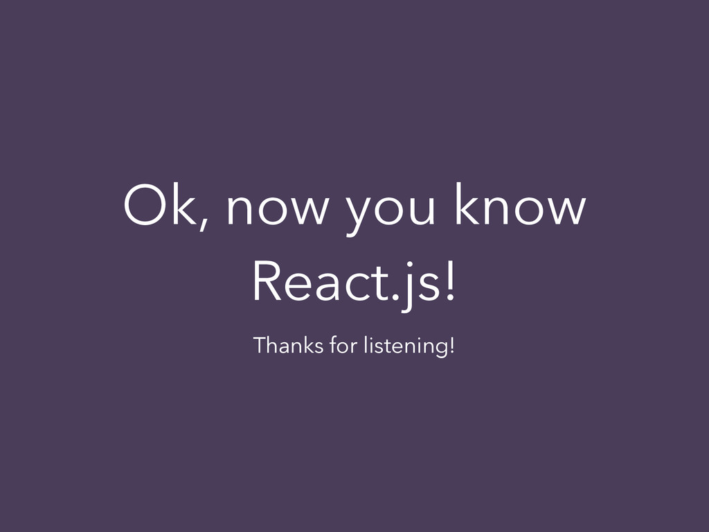 Ok, now you know React.js! Thanks for listening!