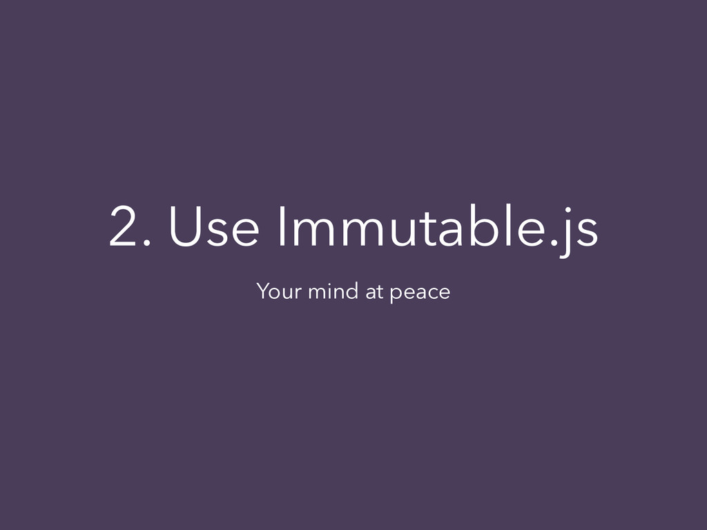 2. Use Immutable.js Your mind at peace