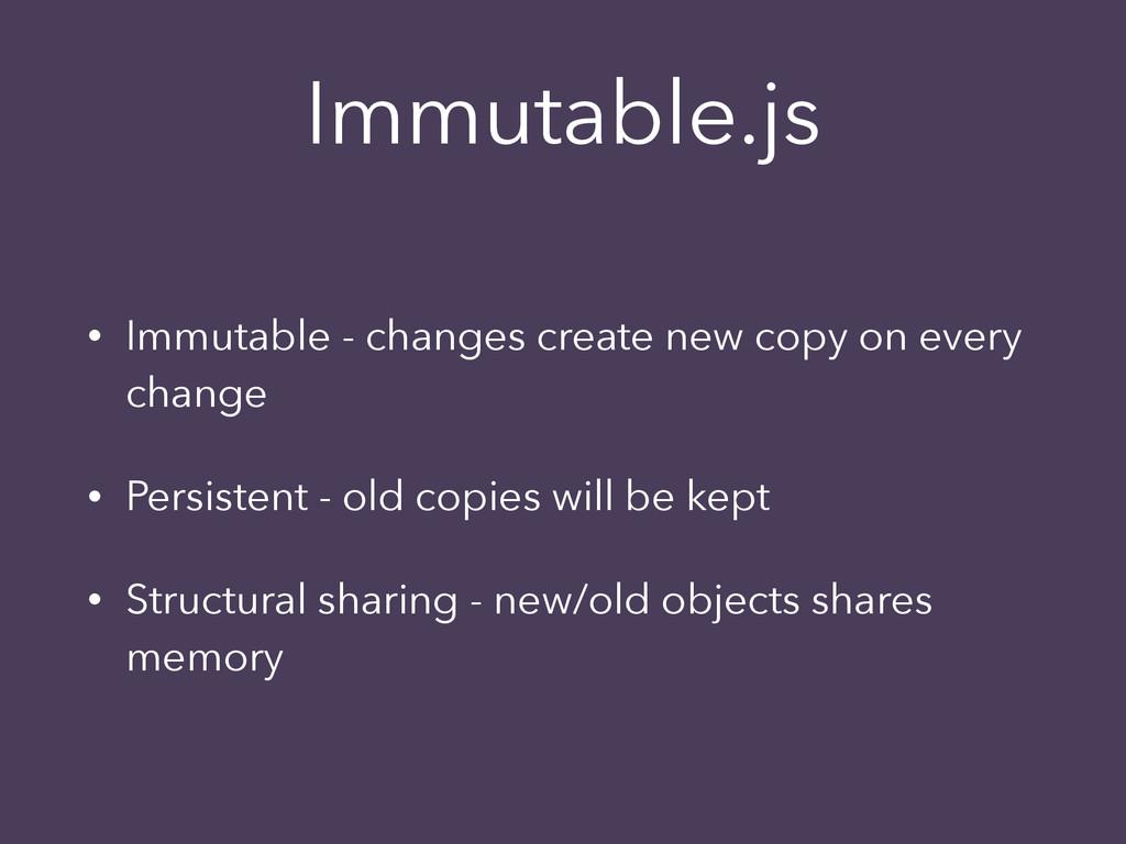 Immutable.js • Immutable - changes create new c...