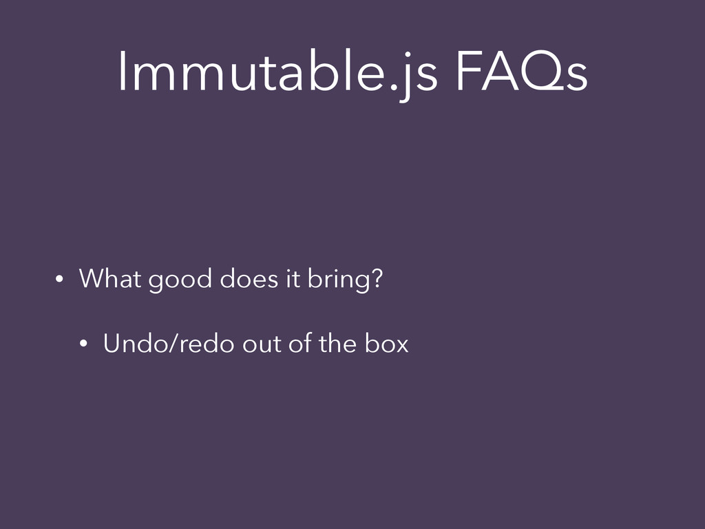 Immutable.js FAQs • What good does it bring? • ...