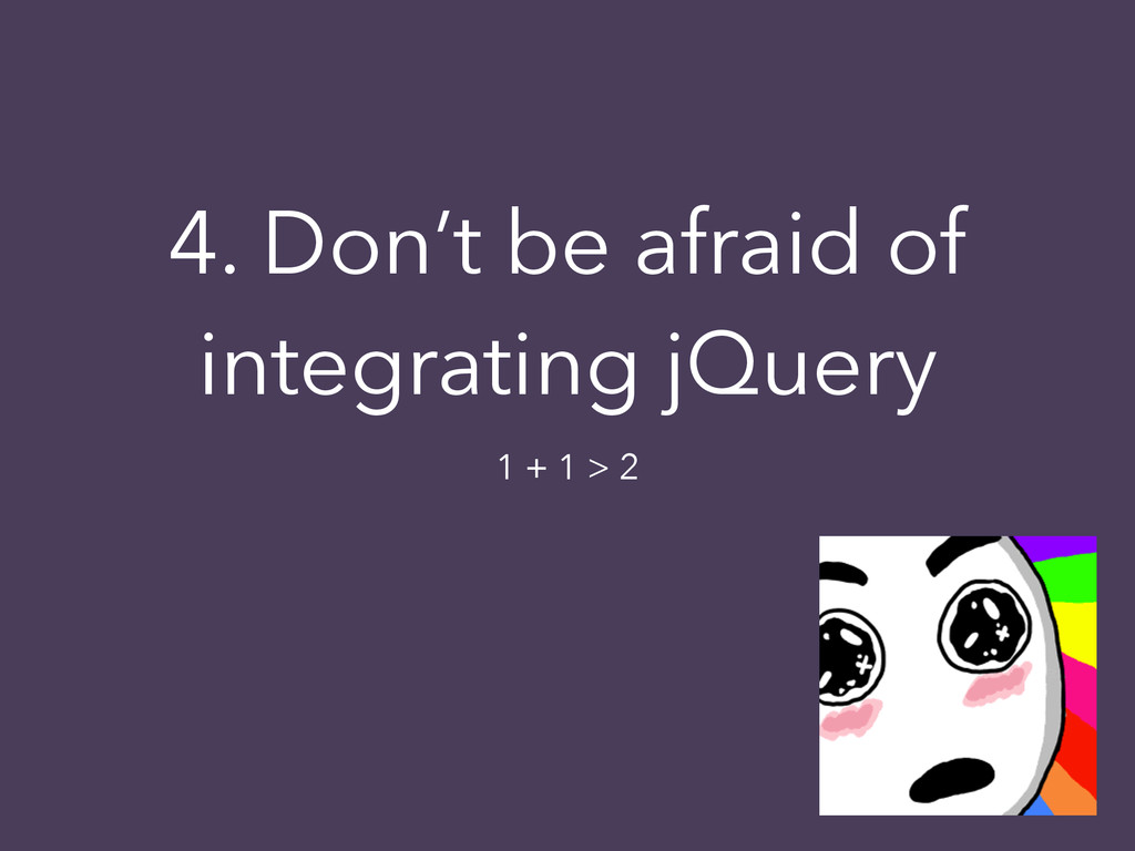 4. Don't be afraid of integrating jQuery 1 + 1 ...