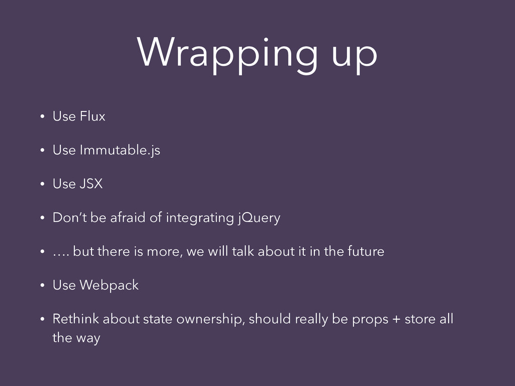 Wrapping up • Use Flux • Use Immutable.js • Use...